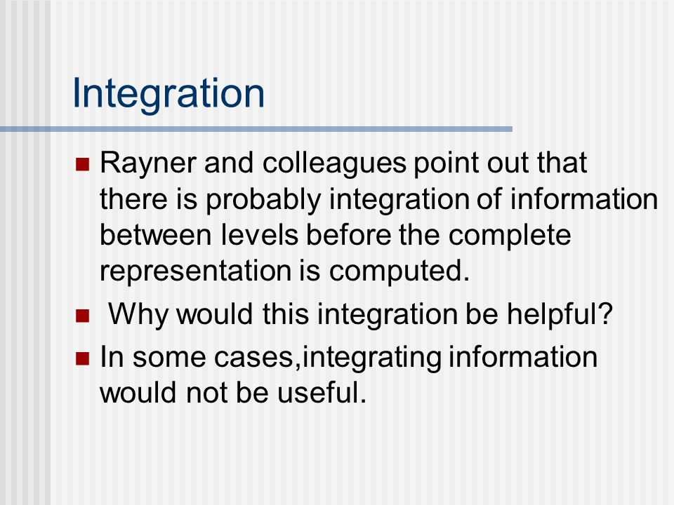 Integration Rayner and colleagues point out that there is probably integration of information between levels before the complete representation is computed.