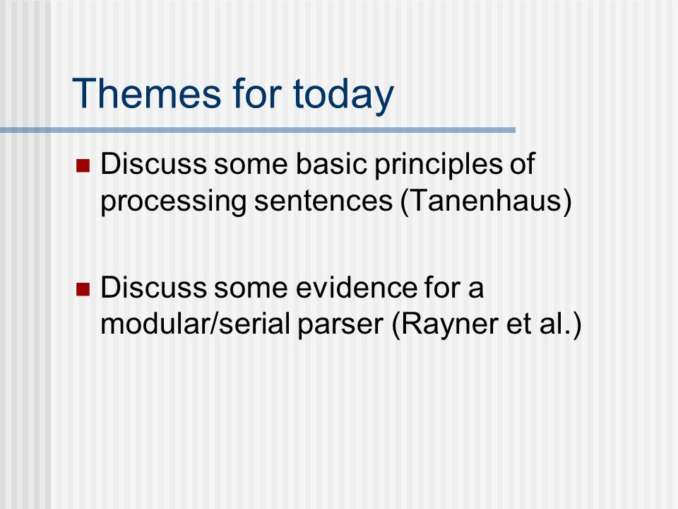 Themes for today Discuss some basic principles of processing sentences (Tanenhaus) Discuss some evidence for a modular/serial parser (Rayner et al.)
