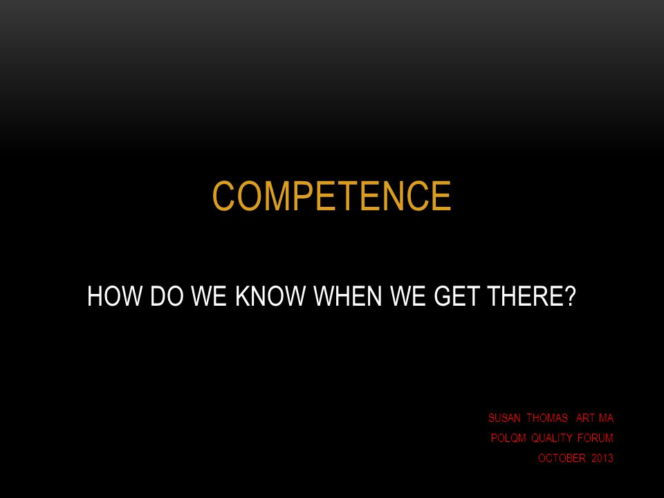 COMPETENCE HOW DO WE KNOW WHEN WE GET THERE? SUSAN THOMAS ART MA POLQM QUALITY FORUM OCTOBER 2013