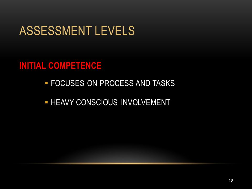 ASSESSMENT LEVELS 10 INITIAL COMPETENCE  FOCUSES ON PROCESS AND TASKS  HEAVY CONSCIOUS INVOLVEMENT
