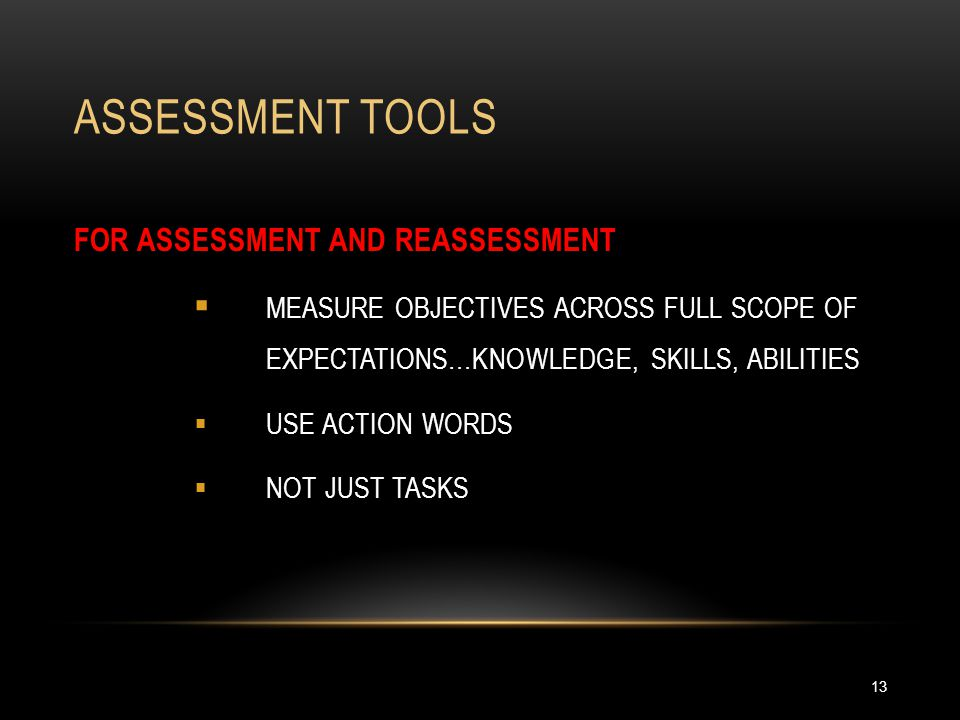 ASSESSMENT TOOLS 13 FOR ASSESSMENT AND REASSESSMENT  MEASURE OBJECTIVES ACROSS FULL SCOPE OF EXPECTATIONS…KNOWLEDGE, SKILLS, ABILITIES  USE ACTION WORDS  NOT JUST TASKS