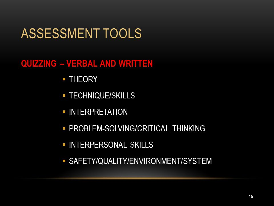 ASSESSMENT TOOLS 15 QUIZZING – VERBAL AND WRITTEN  THEORY  TECHNIQUE/SKILLS  INTERPRETATION  PROBLEM-SOLVING/CRITICAL THINKING  INTERPERSONAL SKILLS  SAFETY/QUALITY/ENVIRONMENT/SYSTEM