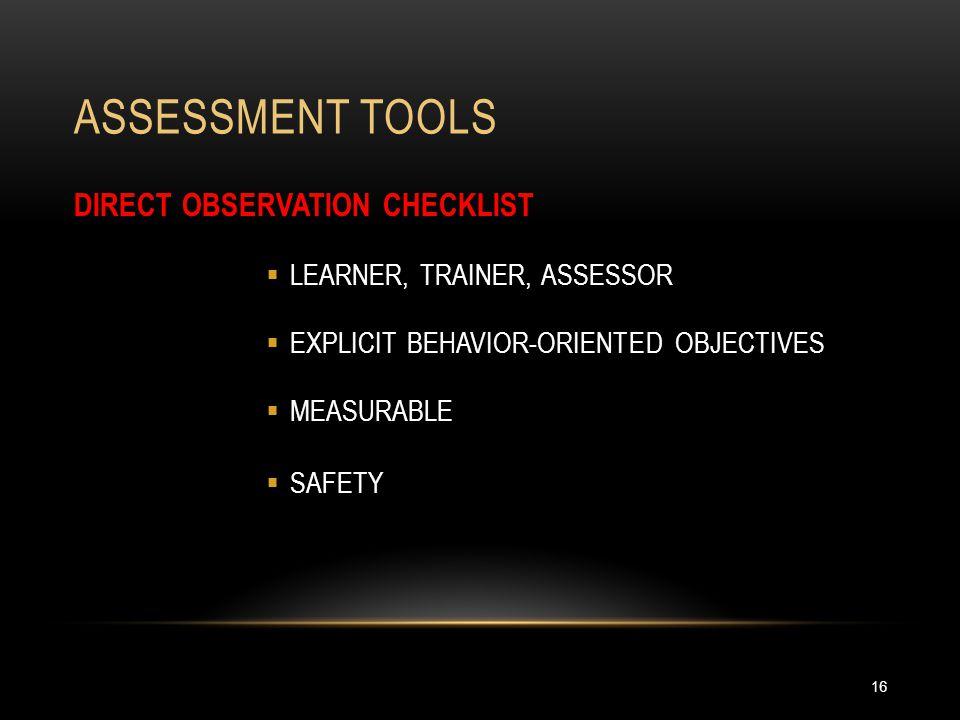 ASSESSMENT TOOLS 16 DIRECT OBSERVATION CHECKLIST  LEARNER, TRAINER, ASSESSOR  EXPLICIT BEHAVIOR-ORIENTED OBJECTIVES  MEASURABLE  SAFETY