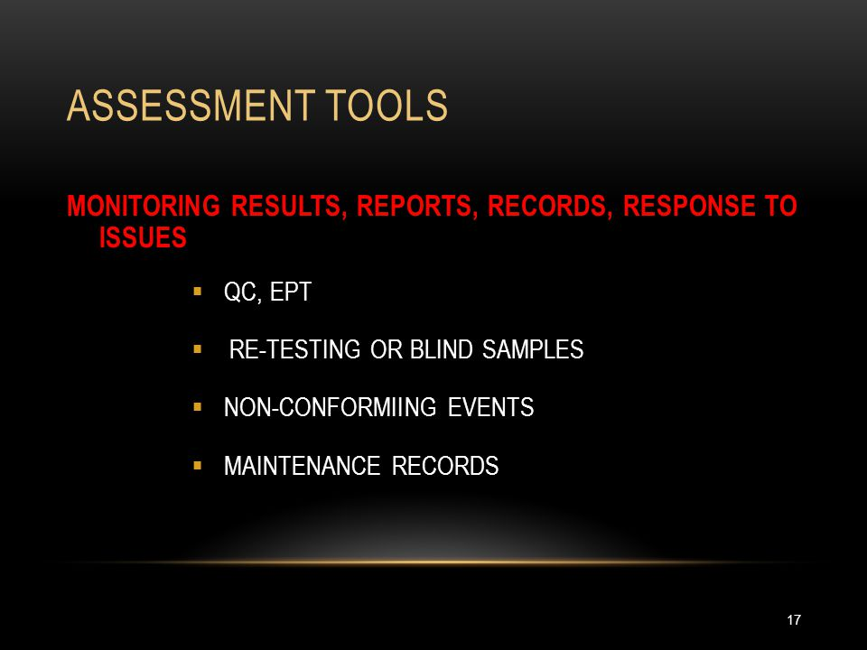 ASSESSMENT TOOLS 17 MONITORING RESULTS, REPORTS, RECORDS, RESPONSE TO ISSUES  QC, EPT  RE-TESTING OR BLIND SAMPLES  NON-CONFORMIING EVENTS  MAINTE