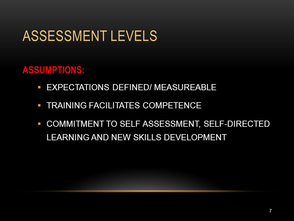 ASSESSMENT LEVELS 7 ASSUMPTIONS:  EXPECTATIONS DEFINED/ MEASUREABLE  TRAINING FACILITATES COMPETENCE  COMMITMENT TO SELF ASSESSMENT, SELF-DIRECTED LEARNING AND NEW SKILLS DEVELOPMENT