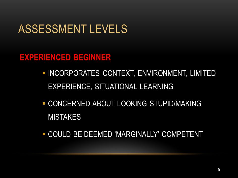 ASSESSMENT LEVELS 9 EXPERIENCED BEGINNER  INCORPORATES CONTEXT, ENVIRONMENT, LIMITED EXPERIENCE, SITUATIONAL LEARNING  CONCERNED ABOUT LOOKING STUPI