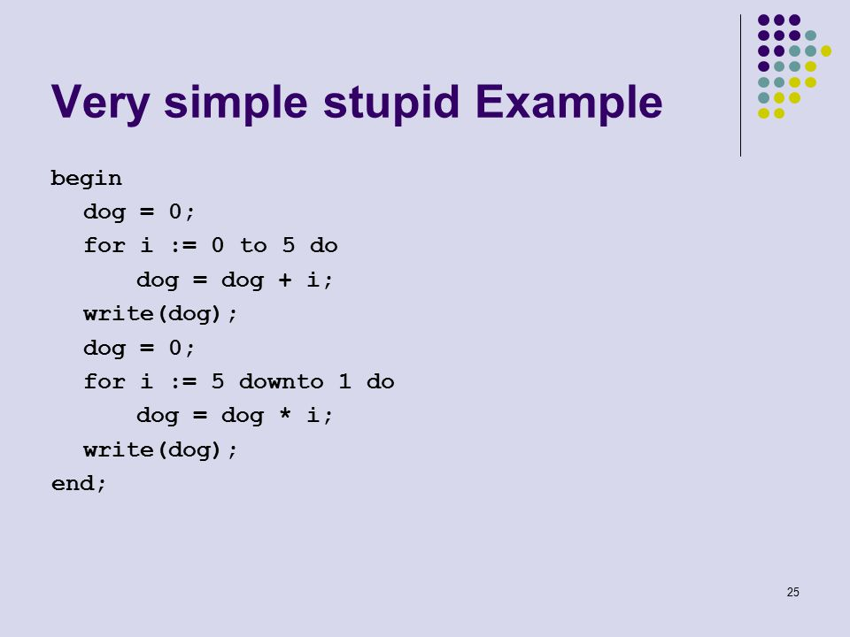 25 Very simple stupid Example begin dog = 0; for i := 0 to 5 do dog = dog + i; write(dog); dog = 0; for i := 5 downto 1 do dog = dog * i; write(dog); end;