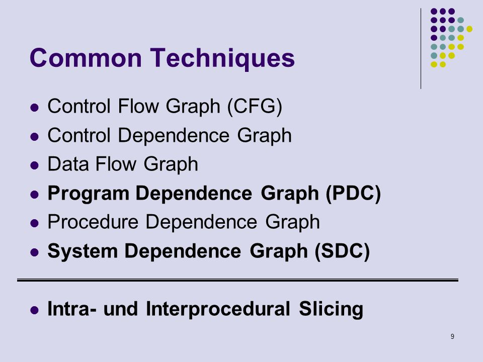 9 Common Techniques Control Flow Graph (CFG) Control Dependence Graph Data Flow Graph Program Dependence Graph (PDC) Procedure Dependence Graph System Dependence Graph (SDC) Intra- und Interprocedural Slicing