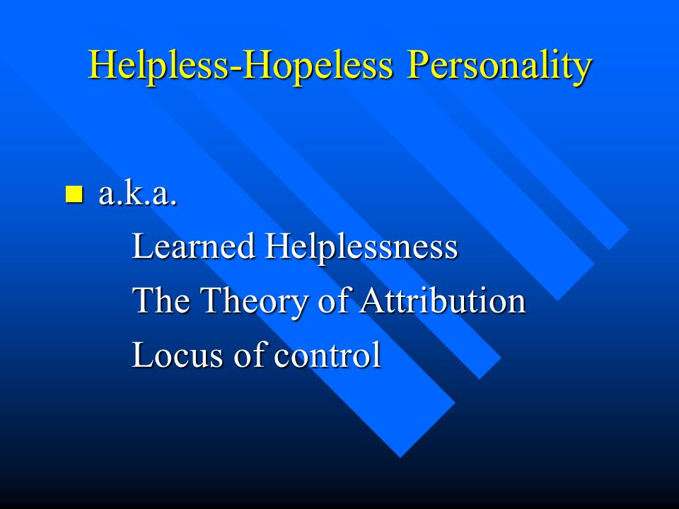 Helpless-Hopeless Personality n a.k.a. Learned Helplessness The Theory of Attribution The Theory of Attribution Locus of control