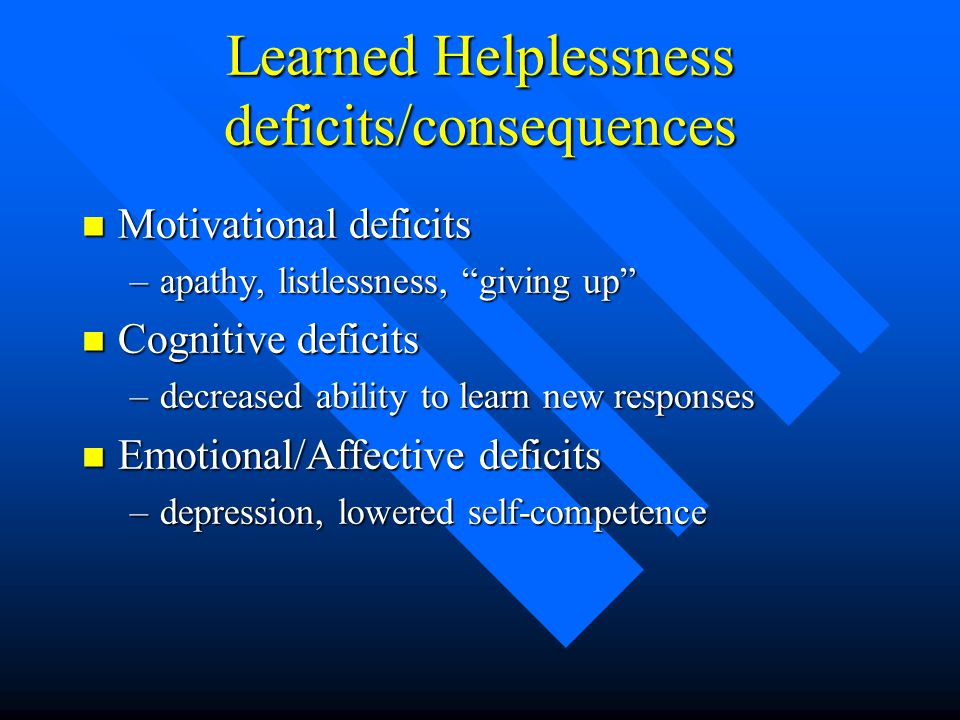 Learned Helplessness deficits/consequences n Motivational deficits –apathy, listlessness, giving up n Cognitive deficits –decreased ability to learn new responses n Emotional/Affective deficits –depression, lowered self-competence