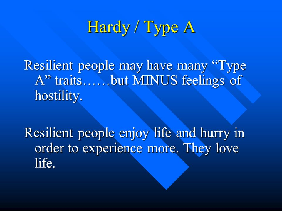 Hardy / Type A Resilient people may have many Type A traits……but MINUS feelings of hostility.