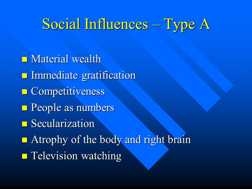 Social Influences – Type A n Material wealth n Immediate gratification n Competitiveness n People as numbers n Secularization n Atrophy of the body an