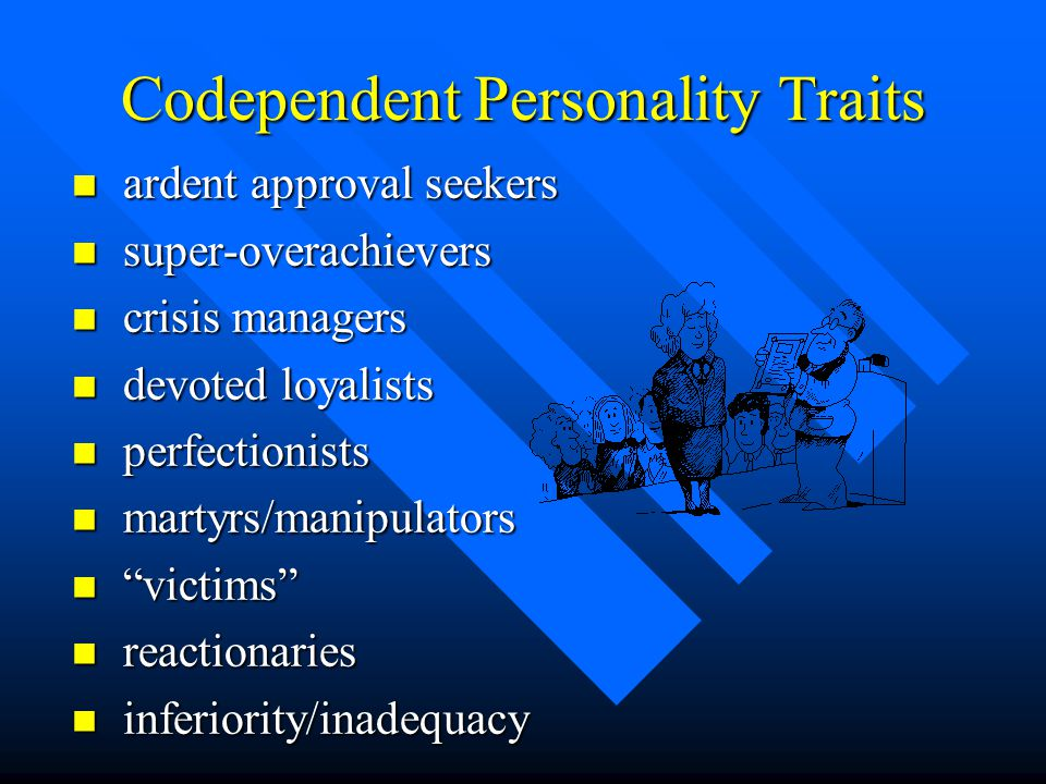 Codependent Personality Traits n ardent approval seekers n super-overachievers n crisis managers n devoted loyalists n perfectionists n martyrs/manipulators n victims n reactionaries n inferiority/inadequacy