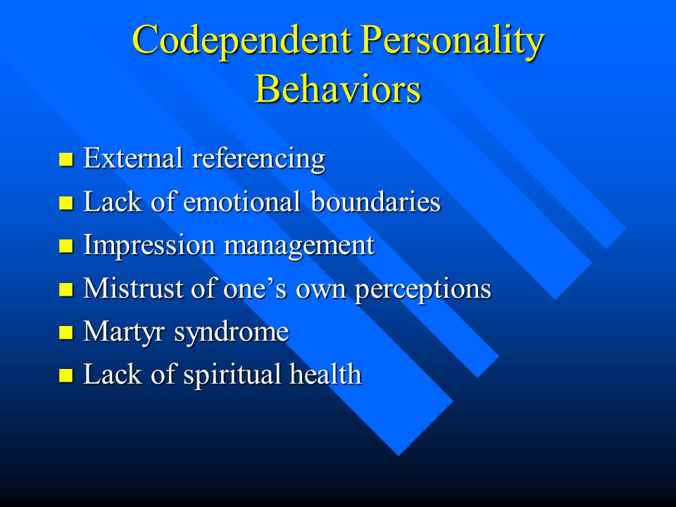 Codependent Personality Behaviors n External referencing n Lack of emotional boundaries n Impression management n Mistrust of one's own perceptions n Martyr syndrome n Lack of spiritual health