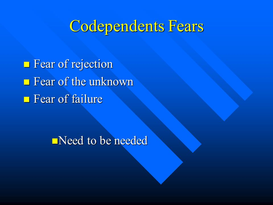 Codependents Fears n Fear of rejection n Fear of the unknown n Fear of failure n Need to be needed