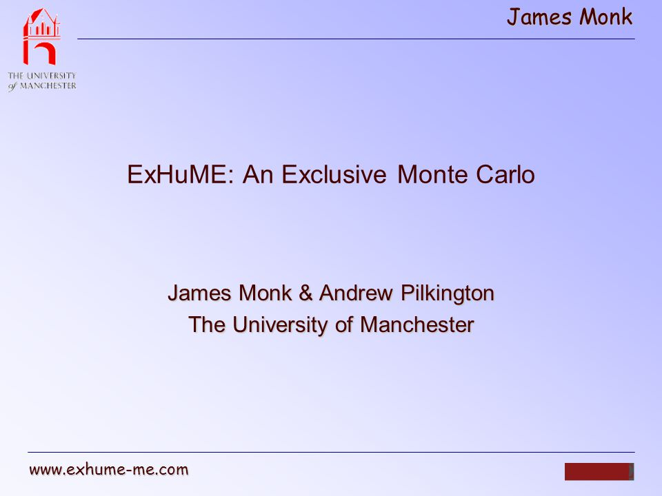 James Monk www.exhume-me.com What ExHuME Simulates: ExHuME is a Monte Carlo generator that implements the KMR Durham model for exclusive diffractionExHuME is a Monte Carlo generator that implements the KMR Durham model for exclusive diffraction (hep-ph 0111078) Survival factor t dependence Unintegrated gluon Hard Scale