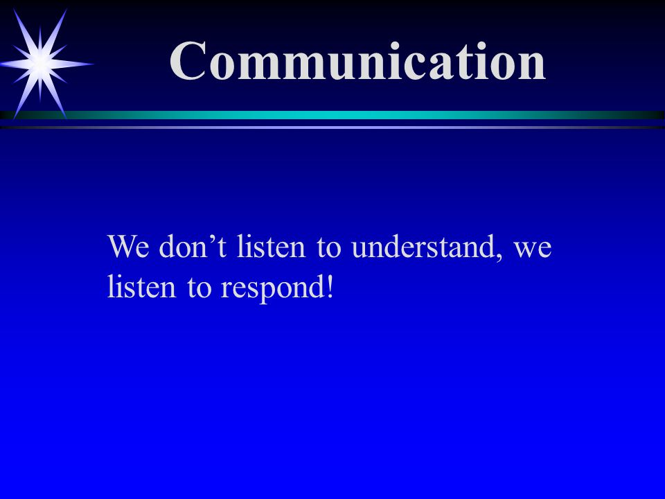 We don't listen to understand, we listen to respond! Communication