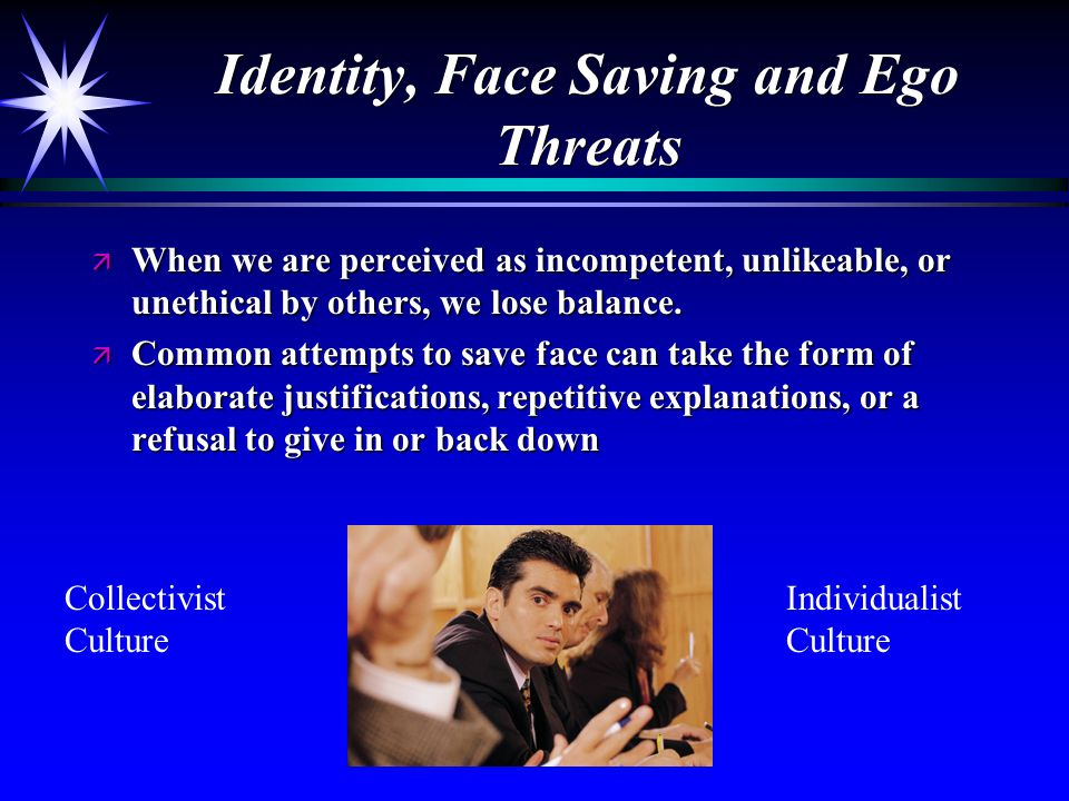 Identity, Face Saving and Ego Threats ä When we are perceived as incompetent, unlikeable, or unethical by others, we lose balance.