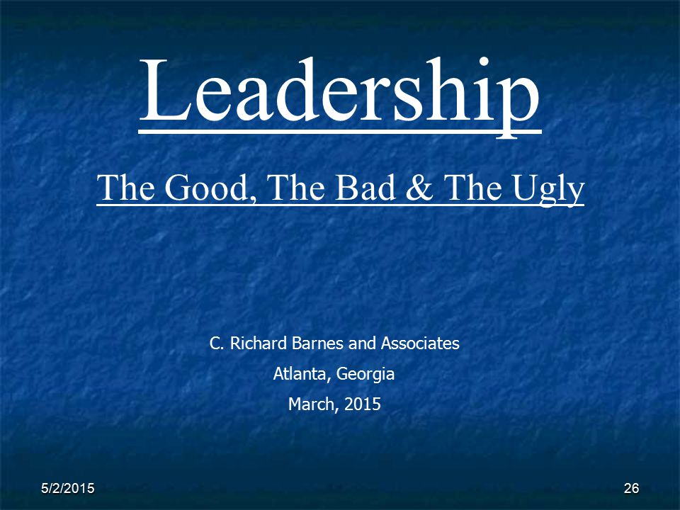 5/2/201526 Leadership The Good, The Bad & The Ugly C.