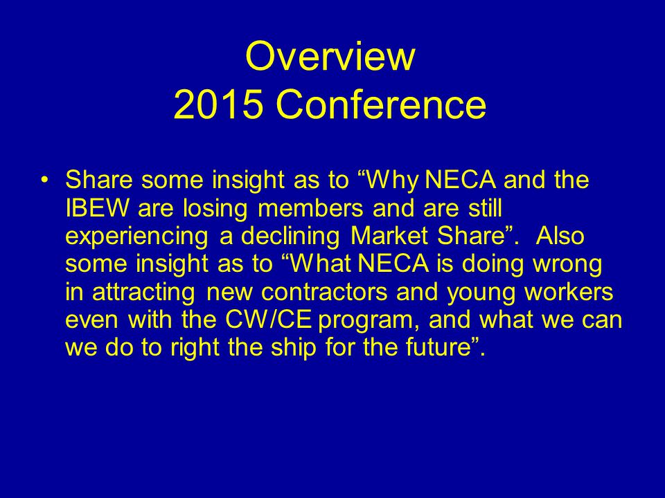 Overview 2015 Conference Share some insight as to Why NECA and the IBEW are losing members and are still experiencing a declining Market Share .