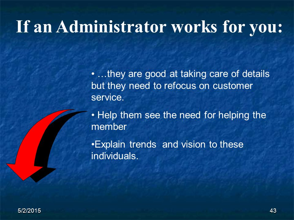 5/2/201543 If an Administrator works for you: …they are good at taking care of details but they need to refocus on customer service.