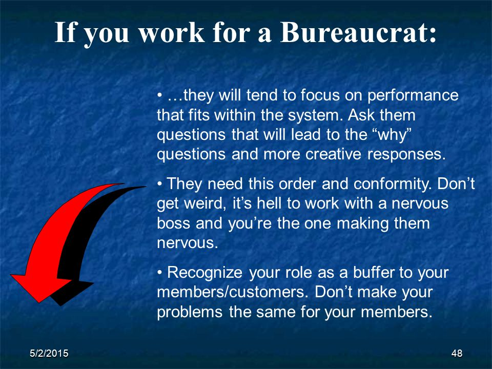 5/2/201548 If you work for a Bureaucrat: …they will tend to focus on performance that fits within the system.