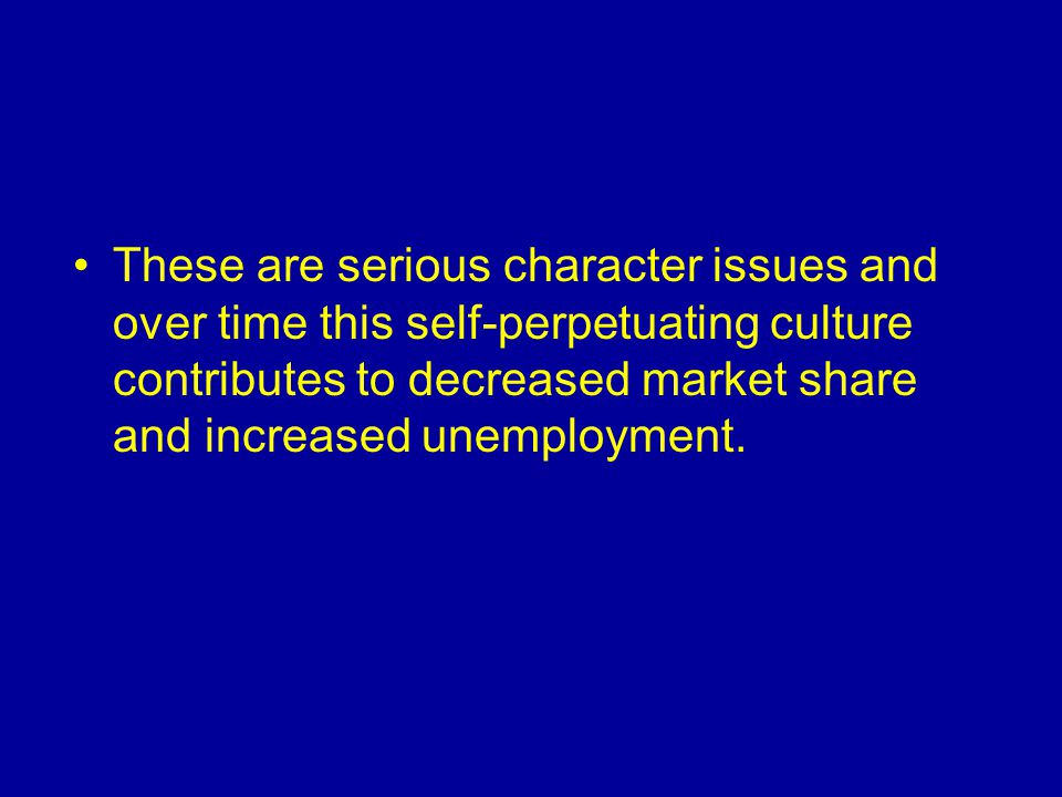 These are serious character issues and over time this self-perpetuating culture contributes to decreased market share and increased unemployment.