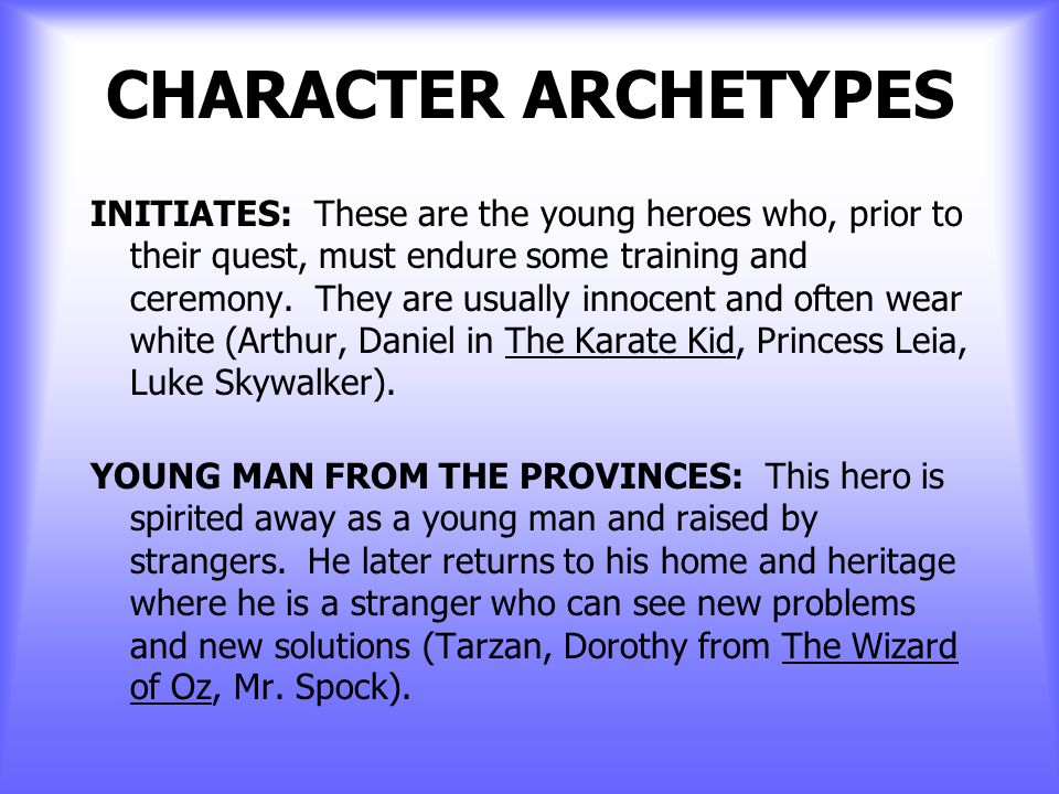 CHARACTER ARCHETYPES THE HERO: The protagonist. The hero must successfully pass through several stages in his quest to accomplish something for the gr