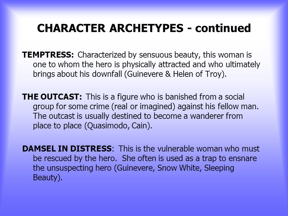 CHARACTER ARCHETYPES - continued EVIL FIGURE WITH THE ULTIMATELY GOOD HEART: A redeemable devil figure that is saved by the nobility or love of the he