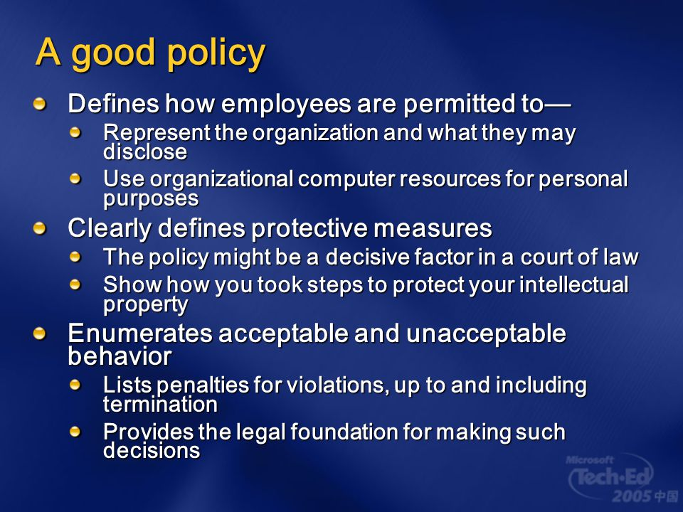 A good policy Enables management to make a statement about the value of information to the business Permits actions that would otherwise backfire Monitoring traffic is illegal in some countries Unless there exists a policy stating that monitoring is likely to occur Note the policy doesn ' t have to be discoverable … Informs workers of their information protection duties What they can and cannot do with it all