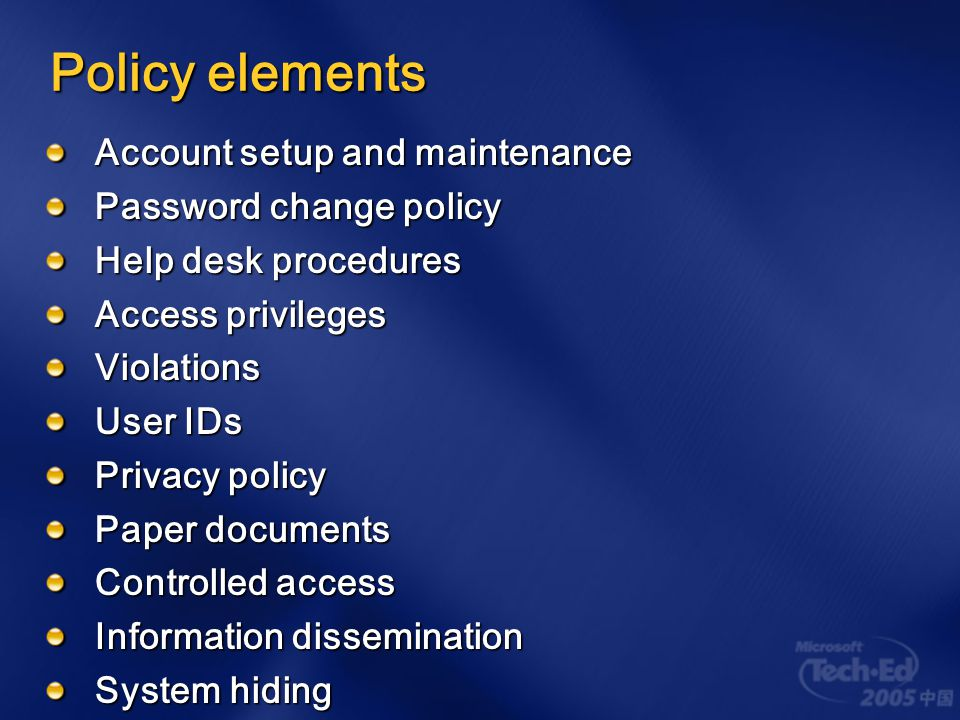 A good policy Defines how employees are permitted to — Represent the organization and what they may disclose Use organizational computer resources for personal purposes Clearly defines protective measures The policy might be a decisive factor in a court of law Show how you took steps to protect your intellectual property Enumerates acceptable and unacceptable behavior Lists penalties for violations, up to and including termination Provides the legal foundation for making such decisions
