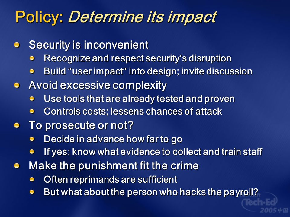 The security lifecycle Policy The discovery phase Identify threats and risks Determine assets to be protected Develop enforcement strategy; dictates technologies, resources, tactics, and training Enforcement The action phase Everything gets tested here and either survives or decays Includes operational life and execution Assurance The proof phase Evaluate policy, strategy, and effectiveness Analyze failures and feed back into policy