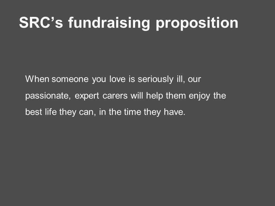 SRC's fundraising proposition When someone you love is seriously ill, our passionate, expert carers will help them enjoy the best life they can, in the time they have.