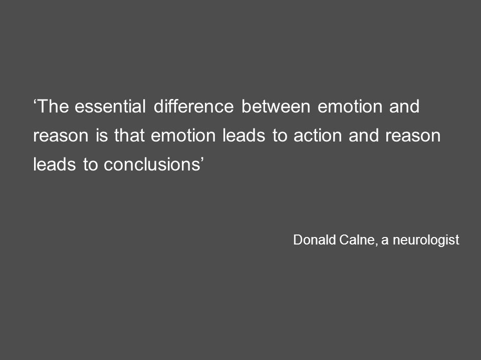 'The essential difference between emotion and reason is that emotion leads to action and reason leads to conclusions' Donald Calne, a neurologist
