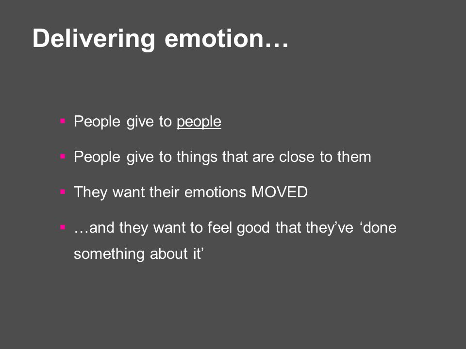 Delivering emotion…  People give to people  People give to things that are close to them  They want their emotions MOVED  …and they want to feel good that they've 'done something about it'