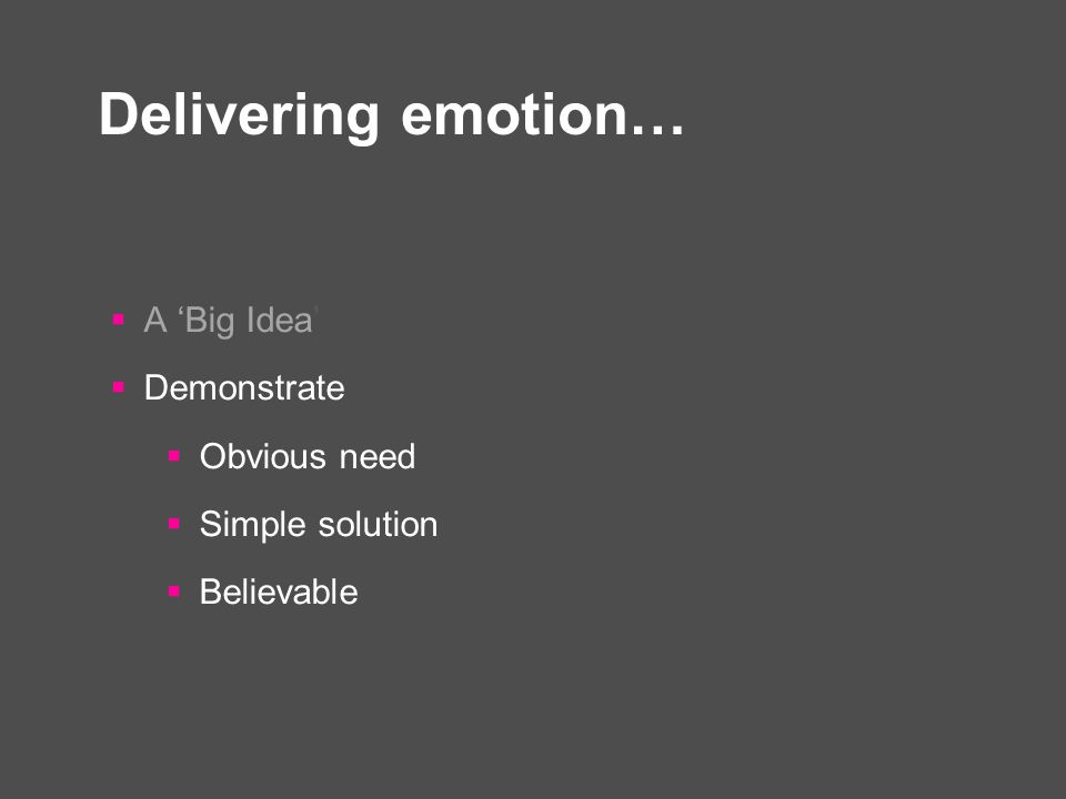 Delivering emotion…  A 'Big Idea'  Demonstrate  Obvious need  Simple solution  Believable