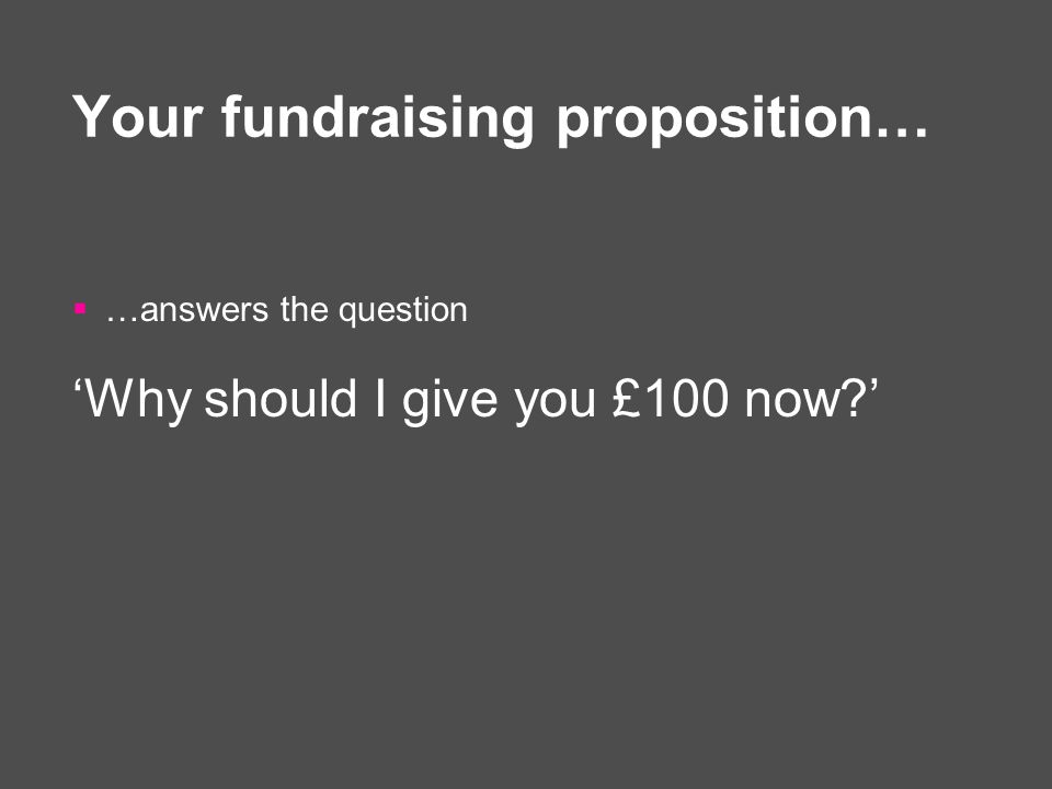 Your fundraising proposition…  …answers the question 'Why should I give you £100 now '