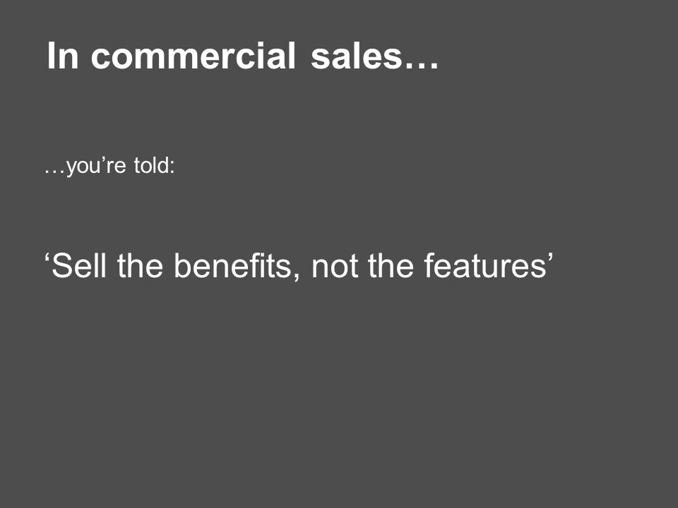 In commercial sales… …you're told: 'Sell the benefits, not the features'