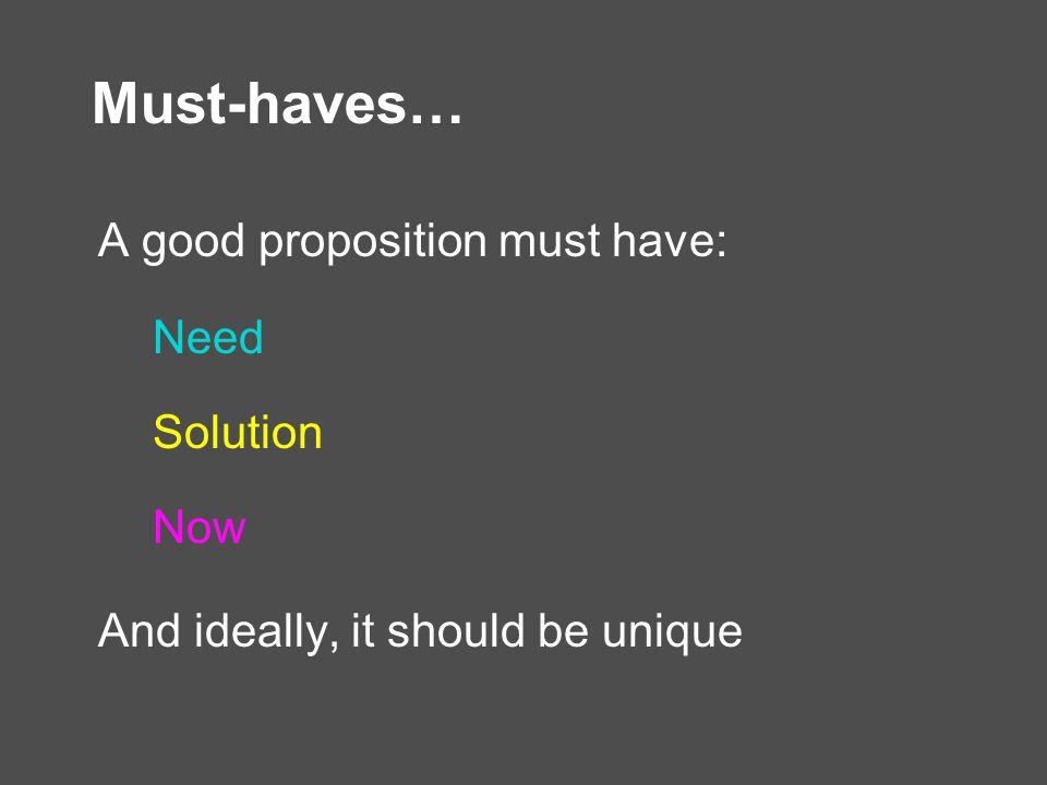 Must-haves… A good proposition must have: Need Solution Now And ideally, it should be unique