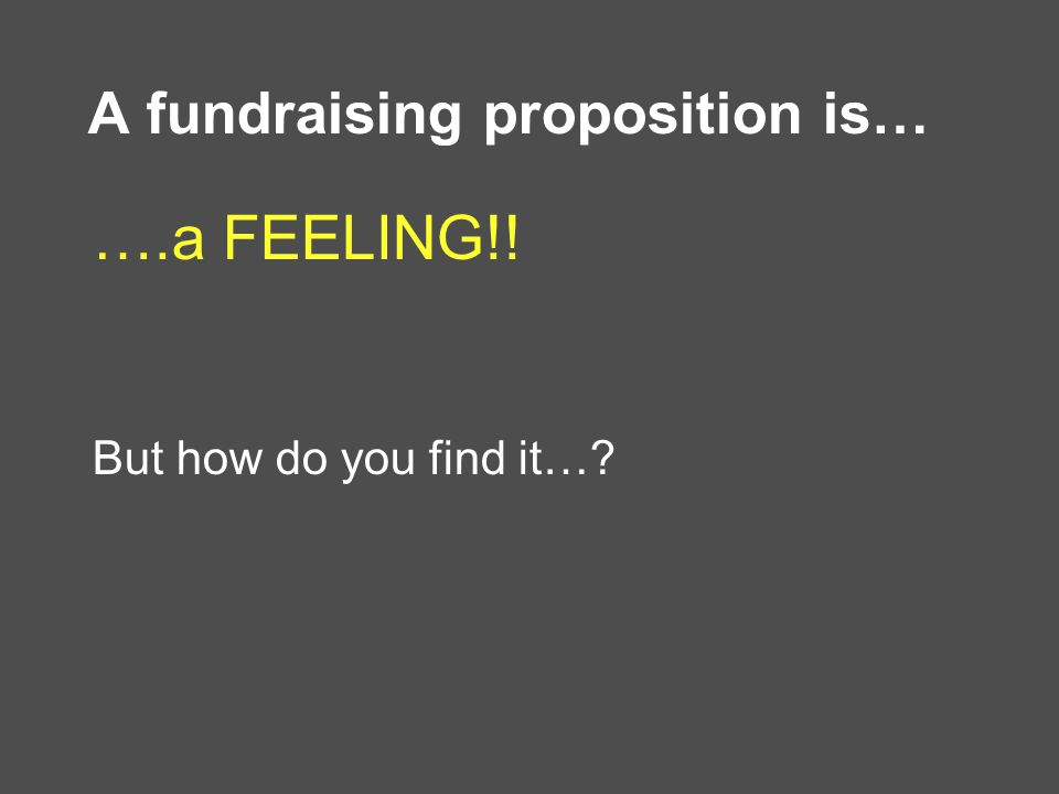 A fundraising proposition is… ….a FEELING!! But how do you find it…