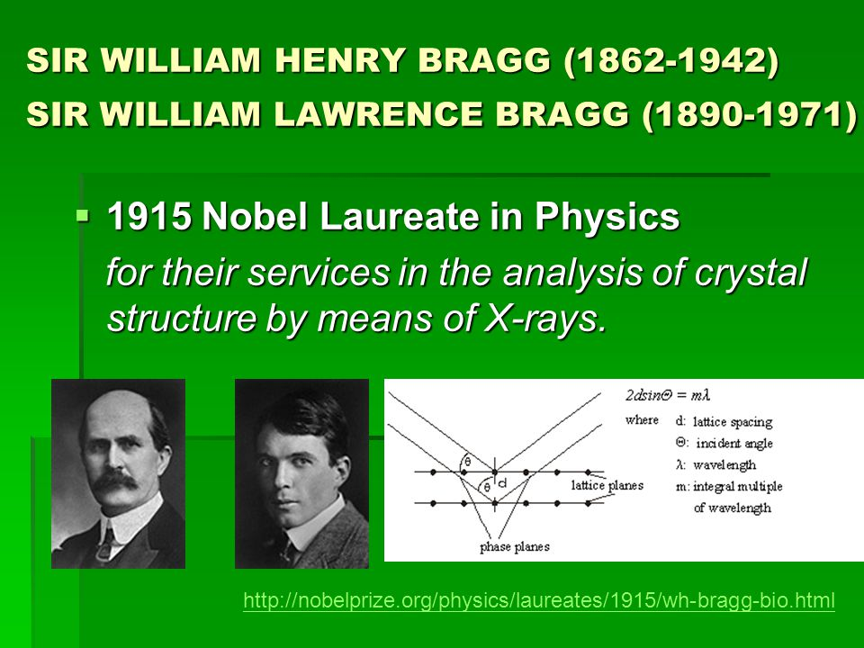 SIR WILLIAM HENRY BRAGG (1862-1942) SIR WILLIAM LAWRENCE BRAGG (1890-1971)  1915 Nobel Laureate in Physics for their services in the analysis of crystal structure by means of X-rays.