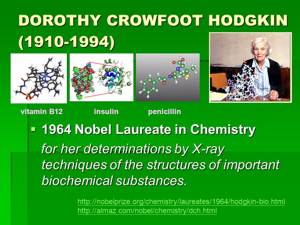 DOROTHY CROWFOOT HODGKIN (1910-1994)  1964 Nobel Laureate in Chemistry for her determinations by X-ray techniques of the structures of important biochemical substances.
