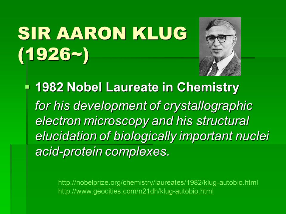 SIR AARON KLUG (1926~)  1982 Nobel Laureate in Chemistry for his development of crystallographic electron microscopy and his structural elucidation of biologically important nuclei acid-protein complexes.