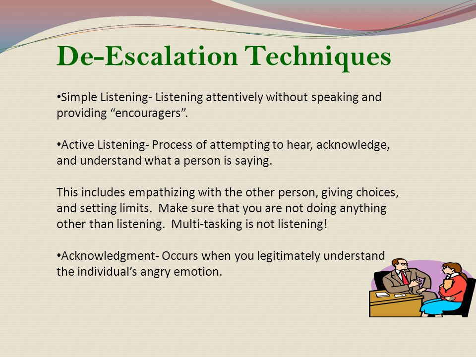 """De-Escalation Techniques Simple Listening- Listening attentively without speaking and providing """"encouragers"""". Active Listening- Process of attempting"""