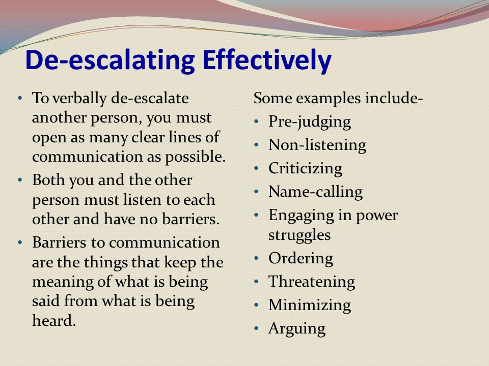 De-escalating Effectively To verbally de-escalate another person, you must open as many clear lines of communication as possible. Both you and the oth