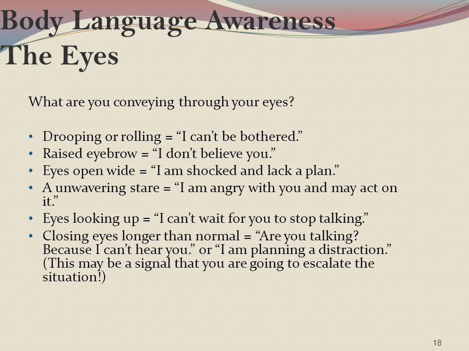 """Body Language Awareness The Eyes What are you conveying through your eyes? Drooping or rolling = """"I can't be bothered."""" Raised eyebrow = """"I don't beli"""
