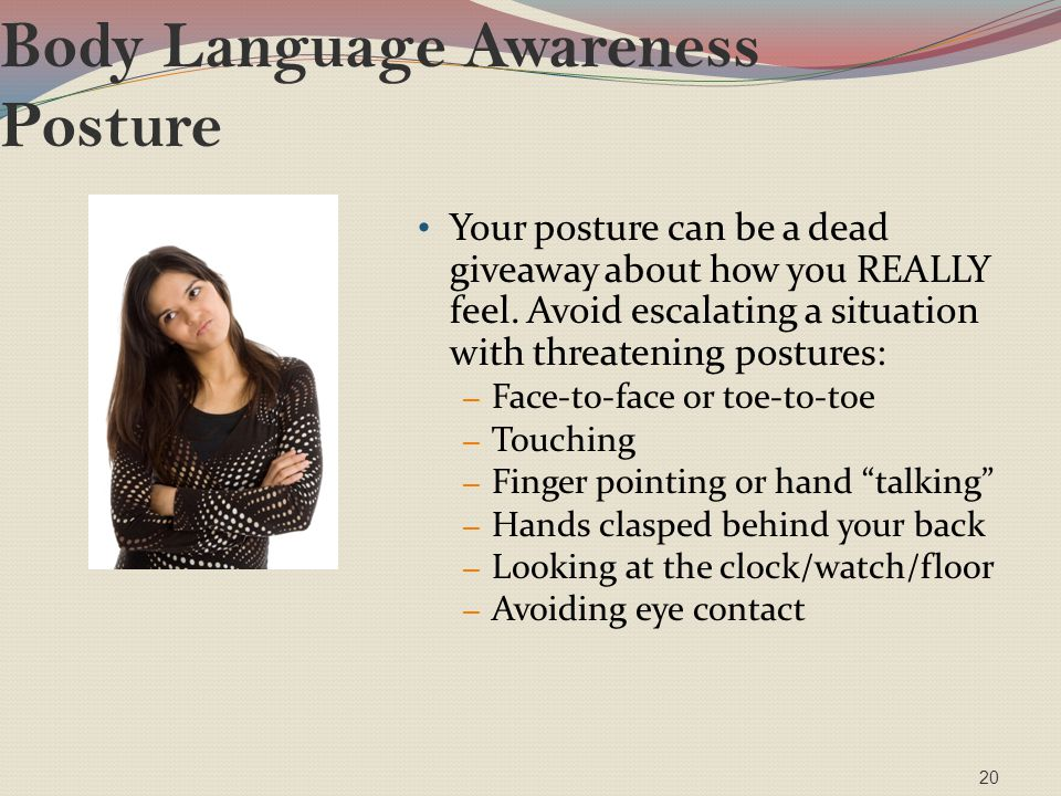 Body Language Awareness Posture Your posture can be a dead giveaway about how you REALLY feel. Avoid escalating a situation with threatening postures: