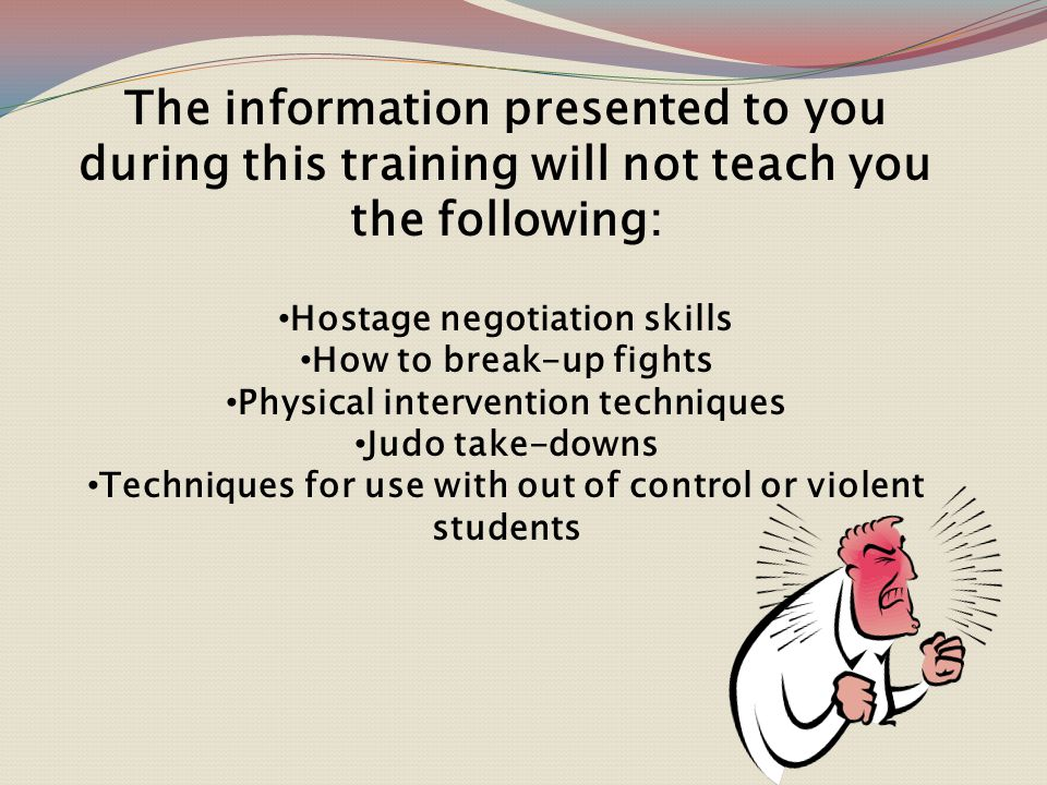 The information presented to you during this training WILL teach you the following: Techniques to calm a distressed individual Techniques to maintain a safe environment Increased self-awareness of body language and vocal tone How to display empathy Techniques to avoid escalating anger in others