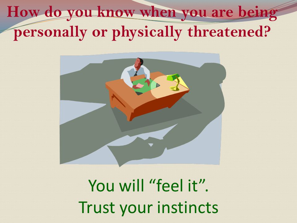 """How do you know when you are being personally or physically threatened? You will """"feel it"""". Trust your instincts"""