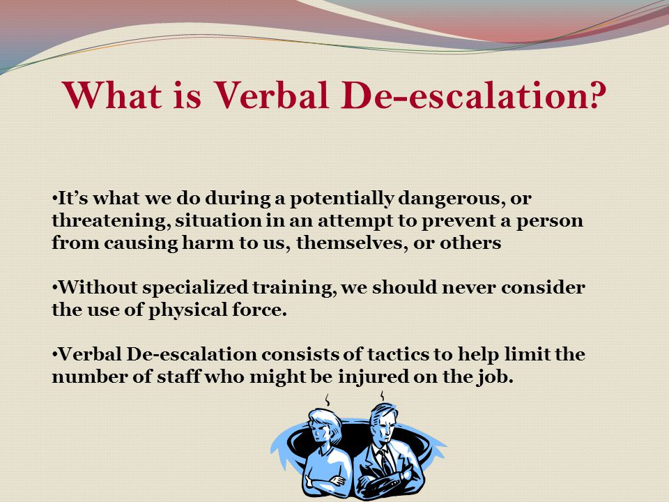 What is Verbal De-escalation? It's what we do during a potentially dangerous, or threatening, situation in an attempt to prevent a person from causing